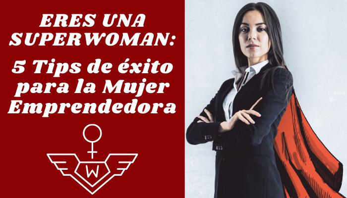 ERES UNA SUPERWOMAN: 5 Tips de éxito para la Mujer Emprendedora