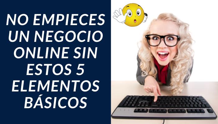 NO EMPIECES UN NEGOCIO ONLINE SIN ESTOS 5 ELEMENTOS BÁSICOS